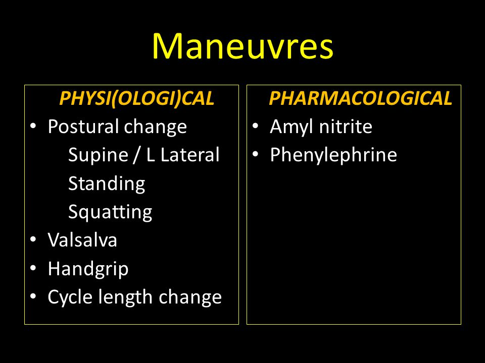 Maneuvres PHYSI(OLOGI)CAL Postural change Supine / L Lateral Standing Squatting Valsalva Handgrip Cycle length change PHARMACOLOGICAL Amyl nitrite Phenylephrine
