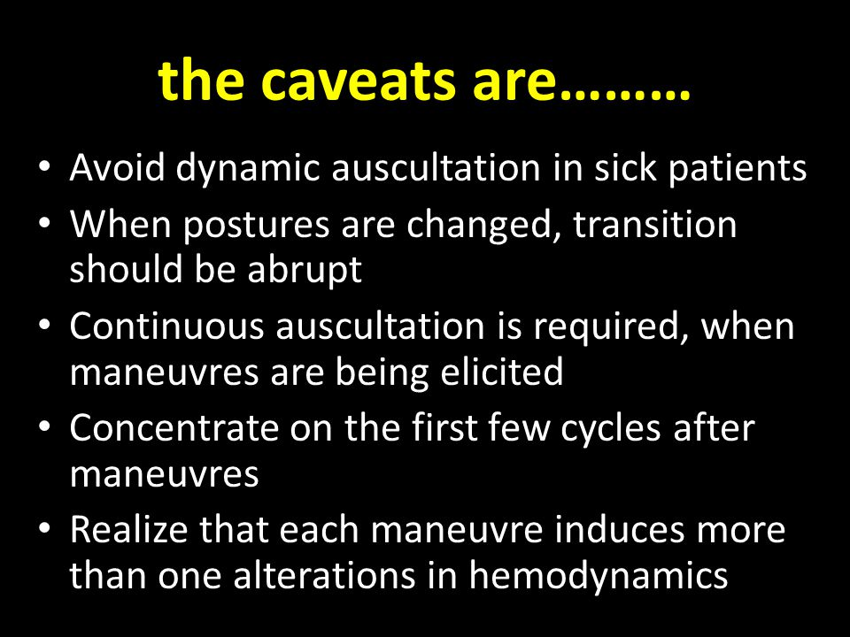 the caveats are……… Avoid dynamic auscultation in sick patients When postures are changed, transition should be abrupt Continuous auscultation is required, when maneuvres are being elicited Concentrate on the first few cycles after maneuvres Realize that each maneuvre induces more than one alterations in hemodynamics