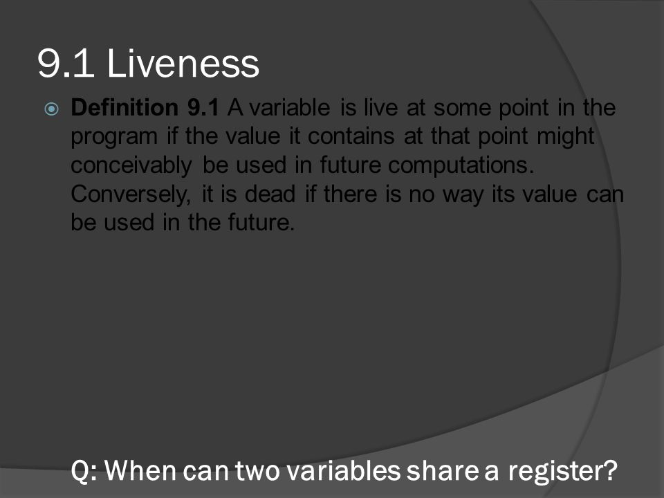 A: Two variables may share a register if there is no point in the program where they are both live We can use rules to determine when a variable is live: 1.