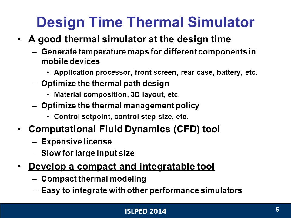 ISLPED 2014 5 Design Time Thermal Simulator A good thermal simulator at the design time –Generate temperature maps for different components in mobile