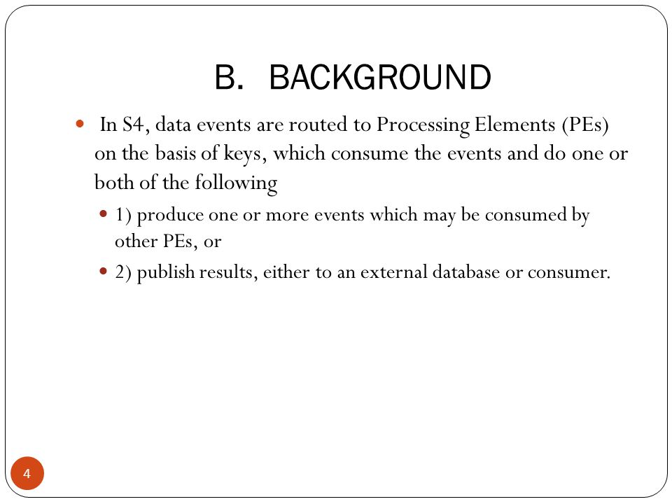 B.BACKGROUND In S4, data events are routed to Processing Elements (PEs) on the basis of keys, which consume the events and do one or both of the following 1) produce one or more events which may be consumed by other PEs, or 2) publish results, either to an external database or consumer.