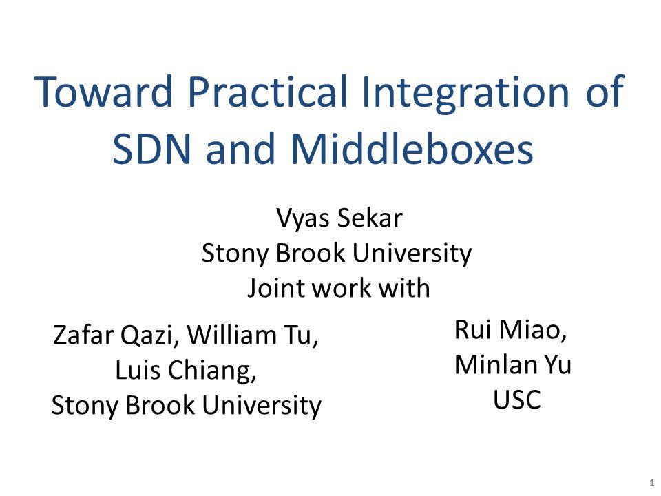 Toward Practical Integration of SDN and Middleboxes Zafar Qazi, William Tu, Luis Chiang, Stony Brook University Rui Miao, Minlan Yu USC 1 Vyas Sekar S