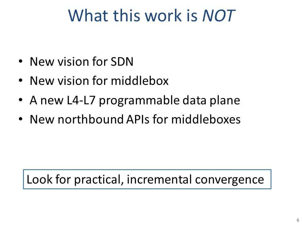 What this work is NOT New vision for SDN New vision for middlebox A new L4-L7 programmable data plane New northbound APIs for middleboxes Look for pra