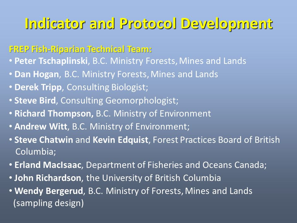 Indicator and Protocol Development FREP Fish-Riparian Technical Team: Peter Tschaplinski, B.C. Ministry Forests, Mines and Lands Dan Hogan, B.C. Minis