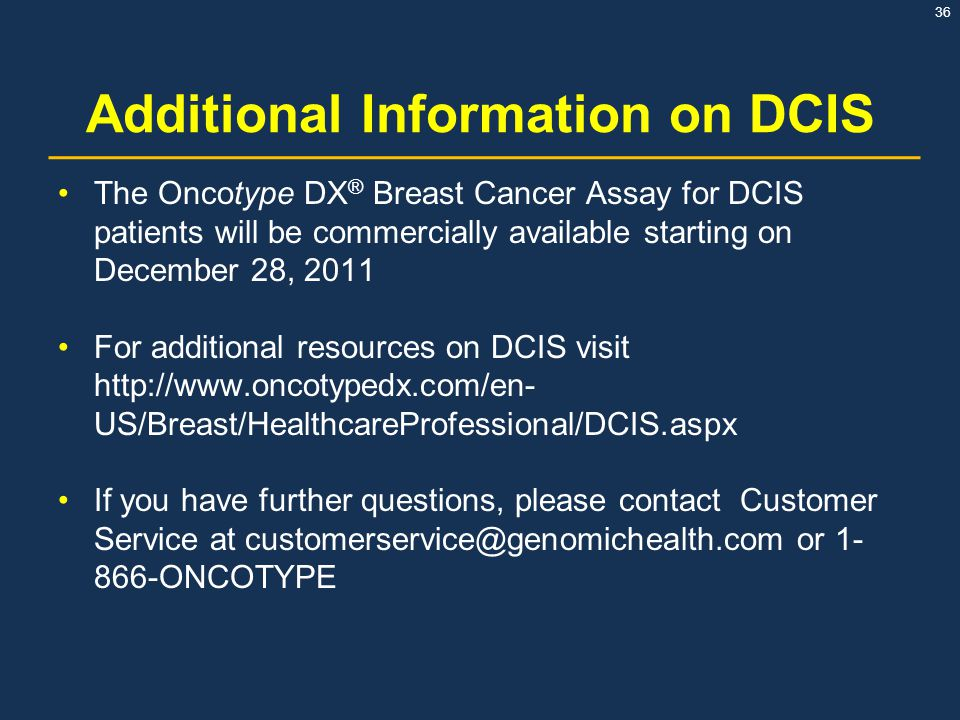 36 Additional Information on DCIS The Oncotype DX ® Breast Cancer Assay for DCIS patients will be commercially available starting on December 28, 2011
