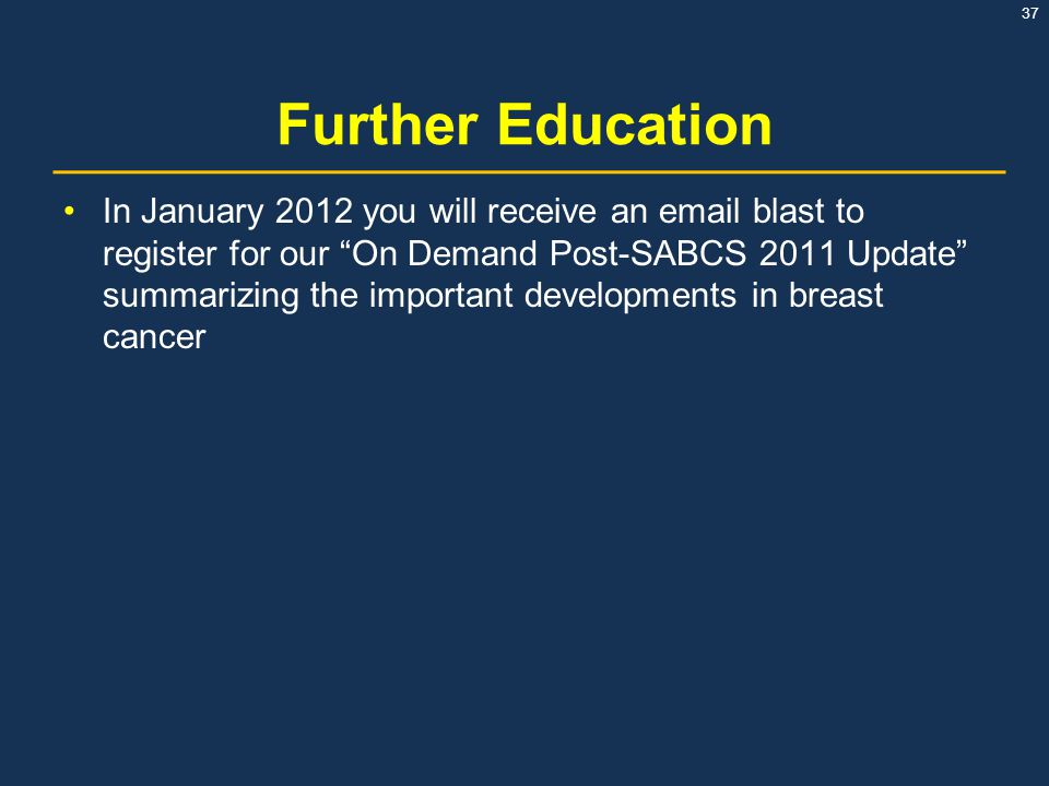 "37 Further Education In January 2012 you will receive an email blast to register for our ""On Demand Post-SABCS 2011 Update"" summarizing the important"