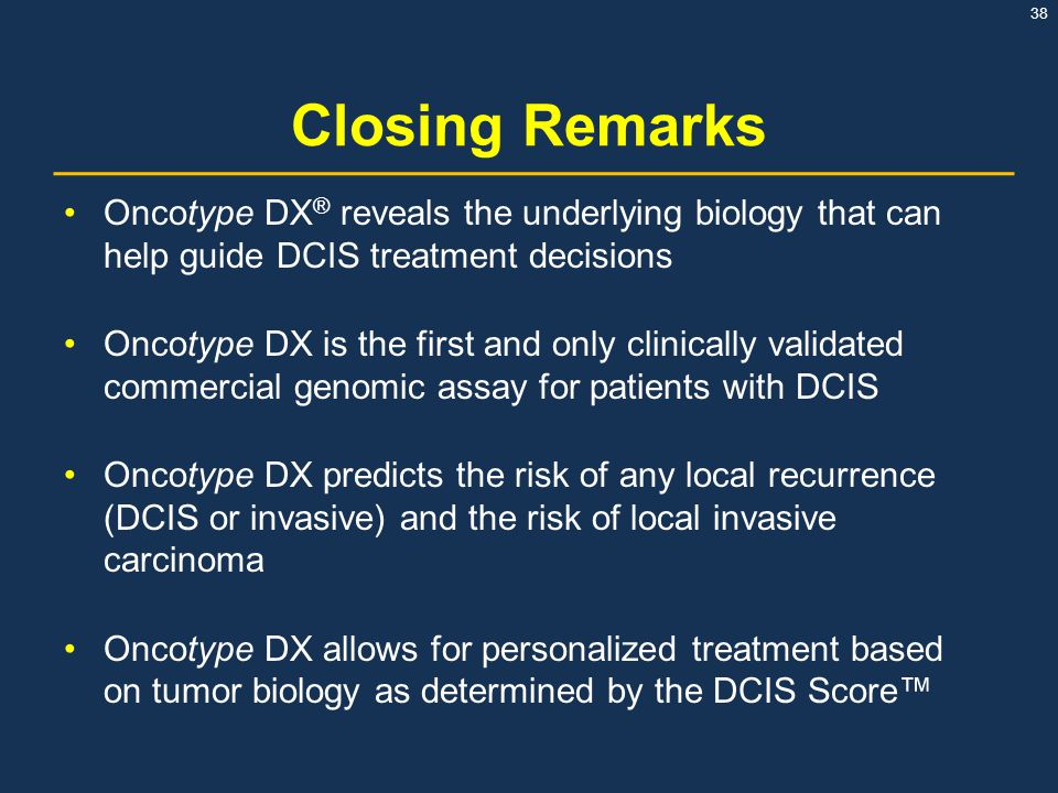 38 Closing Remarks Oncotype DX ® reveals the underlying biology that can help guide DCIS treatment decisions Oncotype DX is the first and only clinica