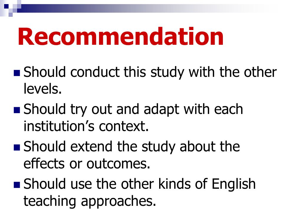 Recommendation Should conduct this study with the other levels. Should try out and adapt with each institution's context. Should extend the study abou