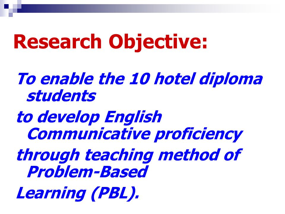 Research Objective: To enable the 10 hotel diploma students to develop English Communicative proficiency through teaching method of Problem-Based Lear