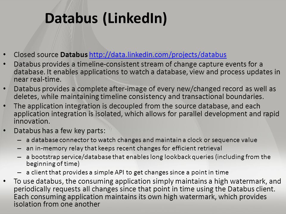 Databus (LinkedIn) Closed source Databus http://data.linkedin.com/projects/databushttp://data.linkedin.com/projects/databus Databus provides a timeline-consistent stream of change capture events for a database.
