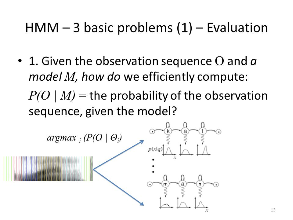 HMM – 3 basic problems (1) – Evaluation 1. Given the observation sequence O and a model M, how do we efficiently compute: P(O | M) = the probability o