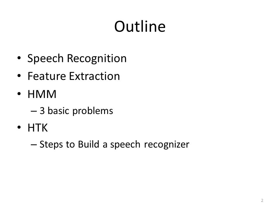 Outline Speech Recognition Feature Extraction HMM – 3 basic problems HTK – Steps to Build a speech recognizer 2