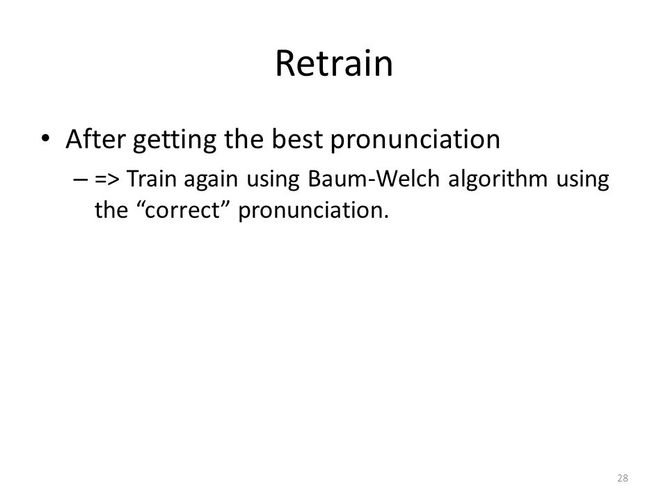 "Retrain After getting the best pronunciation – => Train again using Baum-Welch algorithm using the ""correct"" pronunciation. 28"