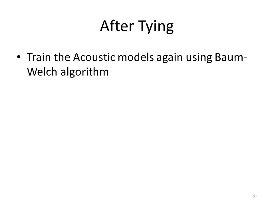 After Tying Train the Acoustic models again using Baum- Welch algorithm 32