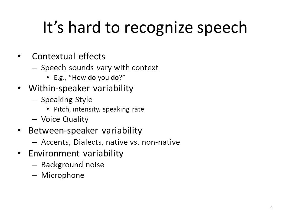 "It's hard to recognize speech Contextual effects – Speech sounds vary with context E.g., ""How do you do?"" Within-speaker variability – Speaking Style"