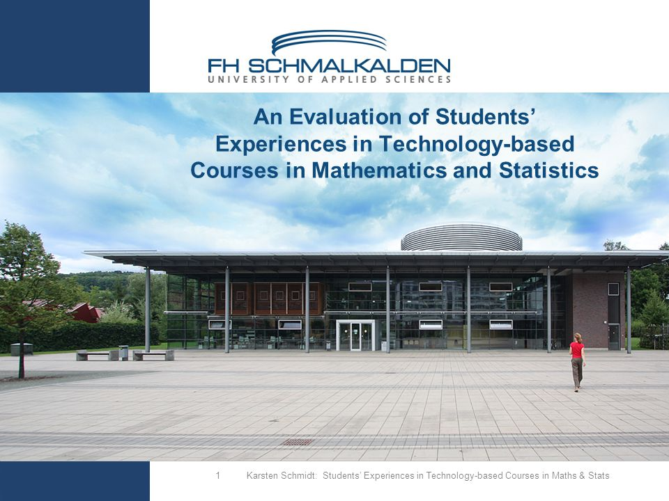 Karsten Schmidt: Students' Experiences in Technology-based Courses in Maths & Stats1 An Evaluation of Students' Experiences in Technology-based Courses in Mathematics and Statistics