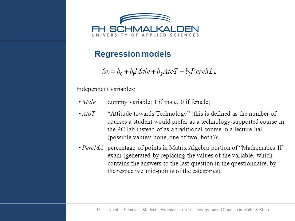 Regression models Karsten Schmidt: Students' Experiences in Technology-based Courses in Maths & Stats17 Independent variables: Maledummy variable: 1 if male, 0 if female; AtoT Attitude towards Technology (this is defined as the number of courses a student would prefer as a technology-supported course in the PC lab instead of as a traditional course in a lecture hall (possible values: none, one of two, both)); PercMApercentage of points in Matrix Algebra portion of Mathematics II exam (generated by replacing the values of the variable, which contains the answers to the last question in the questionnaire, by the respective mid-points of the categories).