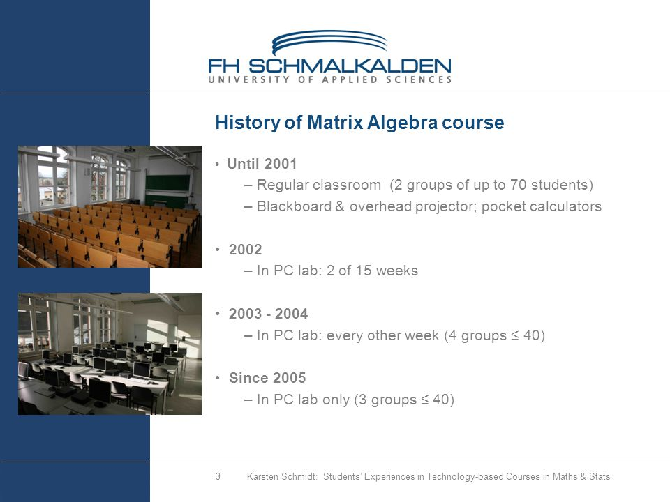 Karsten Schmidt: Students' Experiences in Technology-based Courses in Maths & Stats3 History of Matrix Algebra course Until 2001 – Regular classroom (2 groups of up to 70 students) – Blackboard & overhead projector; pocket calculators 2002 – In PC lab: 2 of 15 weeks 2003 - 2004 – In PC lab: every other week (4 groups ≤ 40) Since 2005 – In PC lab only (3 groups ≤ 40)