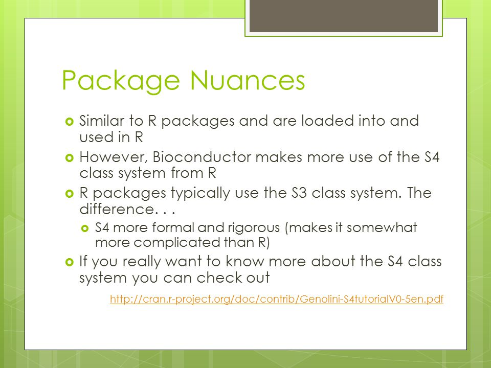 Package Nuances  Similar to R packages and are loaded into and used in R  However, Bioconductor makes more use of the S4 class system from R  R packages typically use the S3 class system.