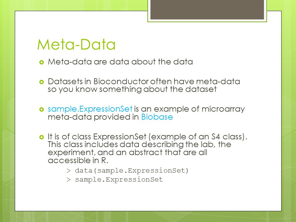 Meta-Data  Meta-data are data about the data  Datasets in Bioconductor often have meta-data so you know something about the dataset  sample.Express
