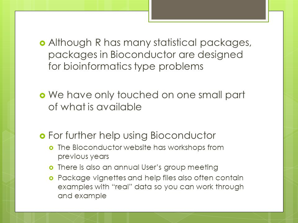  Although R has many statistical packages, packages in Bioconductor are designed for bioinformatics type problems  We have only touched on one small part of what is available  For further help using Bioconductor  The Bioconductor website has workshops from previous years  There is also an annual User's group meeting  Package vignettes and help files also often contain examples with real data so you can work through and example
