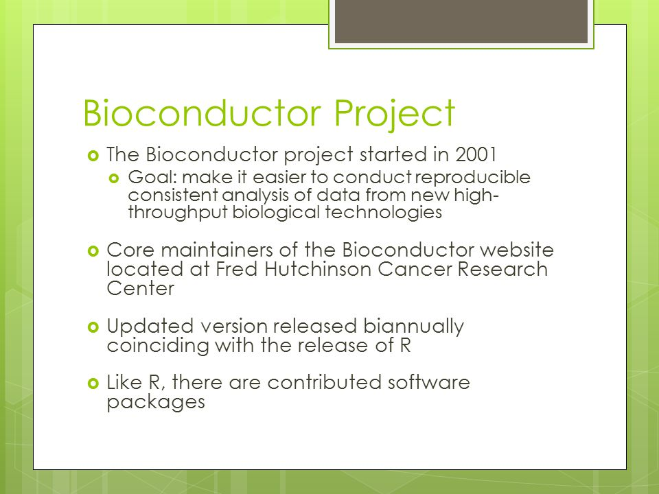 Bioconductor Project  The Bioconductor project started in 2001  Goal: make it easier to conduct reproducible consistent analysis of data from new hi