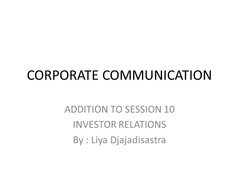 CORPORATE COMMUNICATION ADDITION TO SESSION 10 INVESTOR RELATIONS By : Liya Djajadisastra