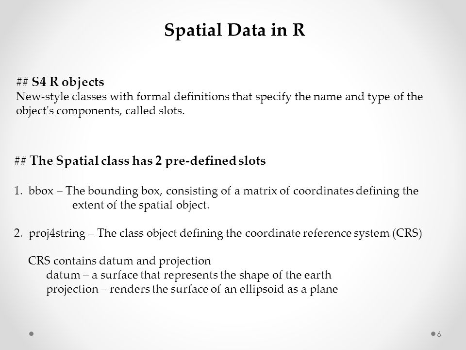 ## S4 R objects New-style classes with formal definitions that specify the name and type of the object's components, called slots. ## The Spatial clas