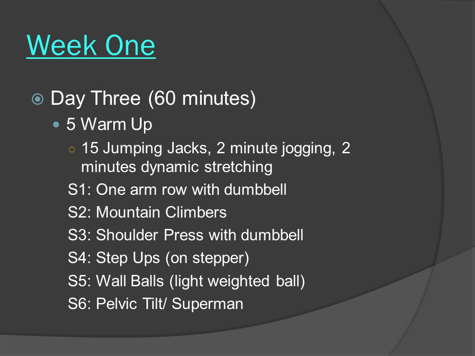 Week One  Day Three (60 minutes) 5 Warm Up ○ 15 Jumping Jacks, 2 minute jogging, 2 minutes dynamic stretching S1: One arm row with dumbbell S2: Mountain Climbers S3: Shoulder Press with dumbbell S4: Step Ups (on stepper) S5: Wall Balls (light weighted ball) S6: Pelvic Tilt/ Superman