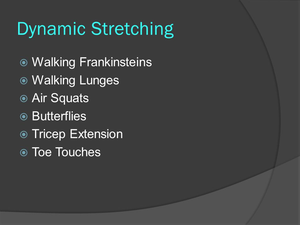 Dynamic Stretching  Walking Frankinsteins  Walking Lunges  Air Squats  Butterflies  Tricep Extension  Toe Touches