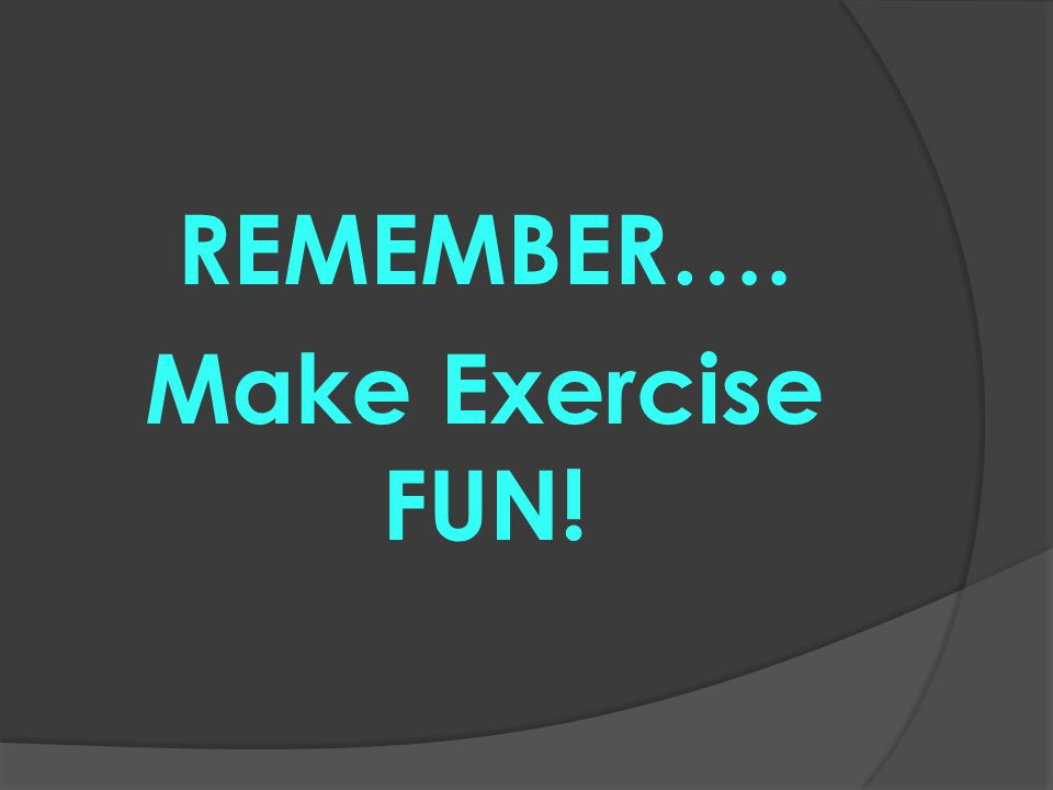 REMEMBER…. Make Exercise FUN!