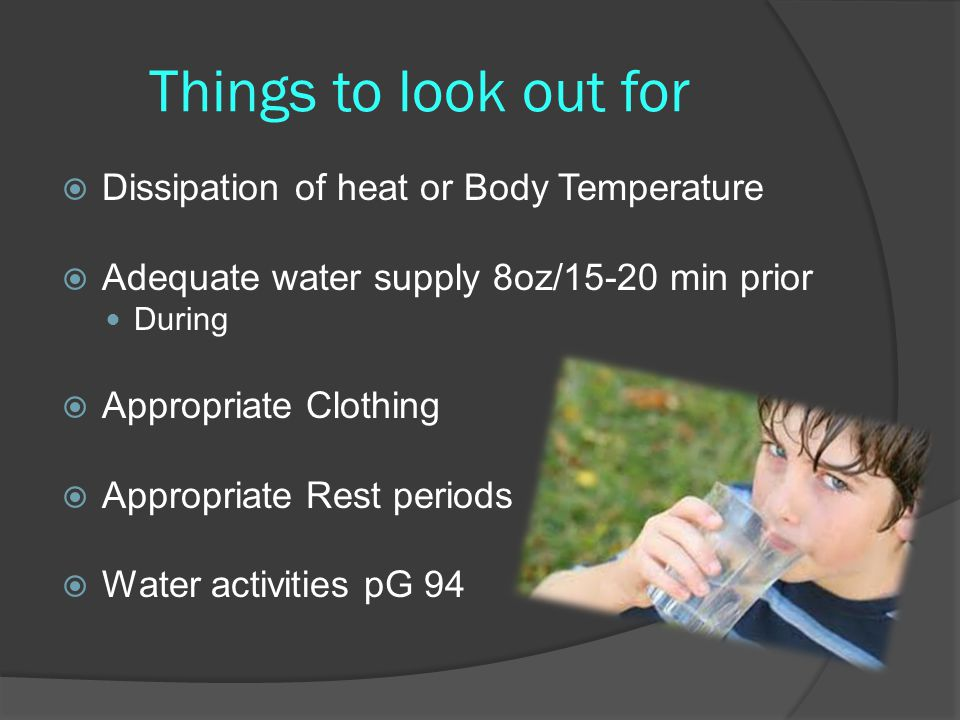 Things to look out for  Dissipation of heat or Body Temperature  Adequate water supply 8oz/15-20 min prior During  Appropriate Clothing  Appropriate Rest periods  Water activities pG 94