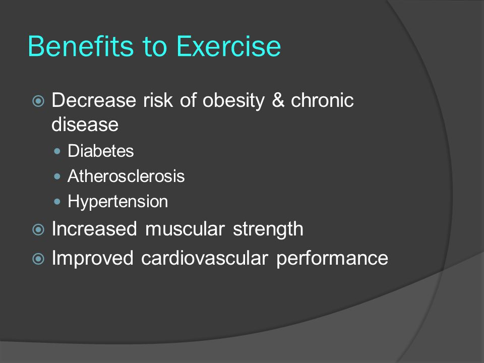 Benefits to Exercise  Decrease risk of obesity & chronic disease Diabetes Atherosclerosis Hypertension  Increased muscular strength  Improved cardiovascular performance