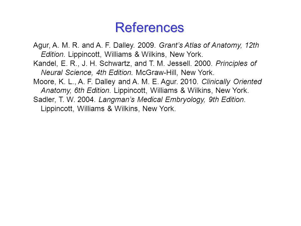 References Agur, A. M. R. and A. F. Dalley. 2009. Grant's Atlas of Anatomy, 12th Edition. Lippincott, Williams & Wilkins, New York. Kandel, E. R., J.