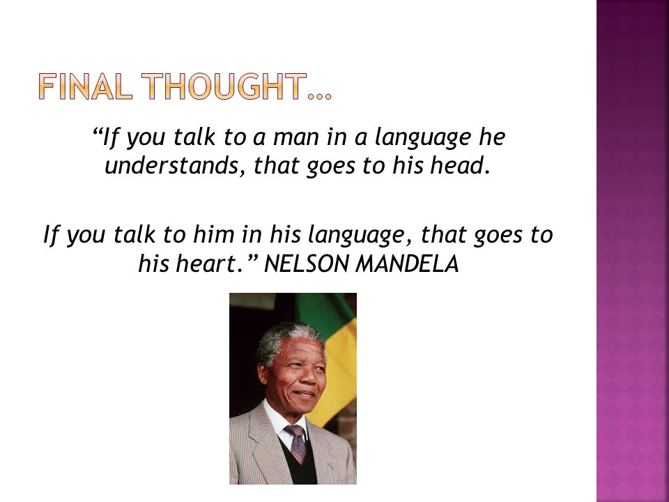 If you talk to a man in a language he understands, that goes to his head.