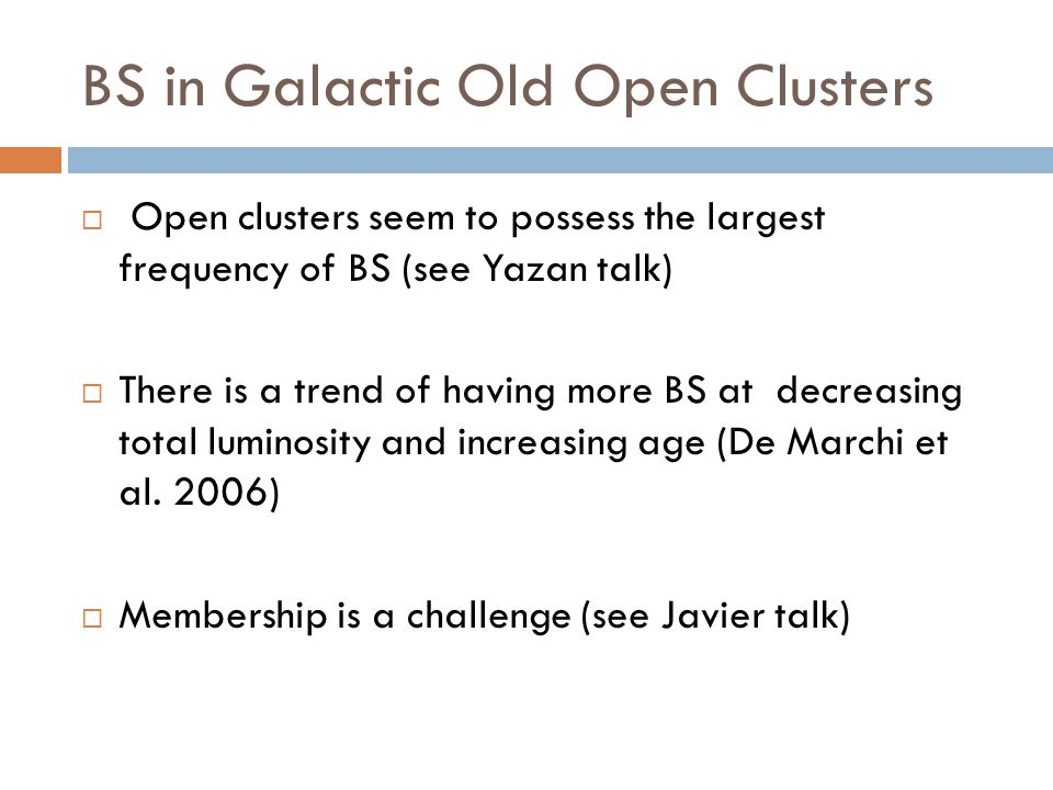 BS in Galactic Old Open Clusters  Open clusters seem to possess the largest frequency of BS (see Yazan talk)  There is a trend of having more BS at decreasing total luminosity and increasing age (De Marchi et al.