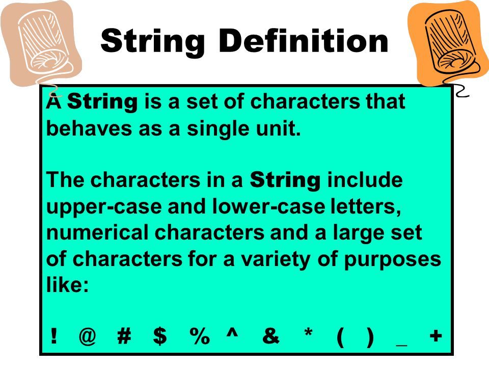 String Definition A String is a set of characters that behaves as a single unit.