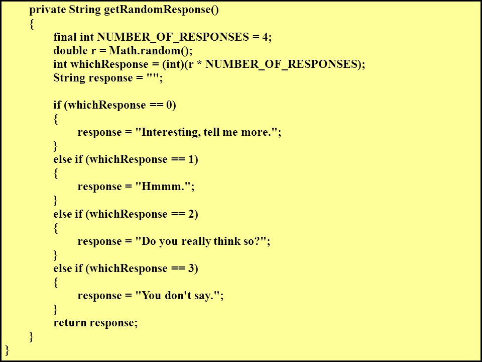 private String getRandomResponse() { final int NUMBER_OF_RESPONSES = 4; double r = Math.random(); int whichResponse = (int)(r * NUMBER_OF_RESPONSES); String response = ; if (whichResponse == 0) { response = Interesting, tell me more. ; } else if (whichResponse == 1) { response = Hmmm. ; } else if (whichResponse == 2) { response = Do you really think so ; } else if (whichResponse == 3) { response = You don t say. ; } return response; }