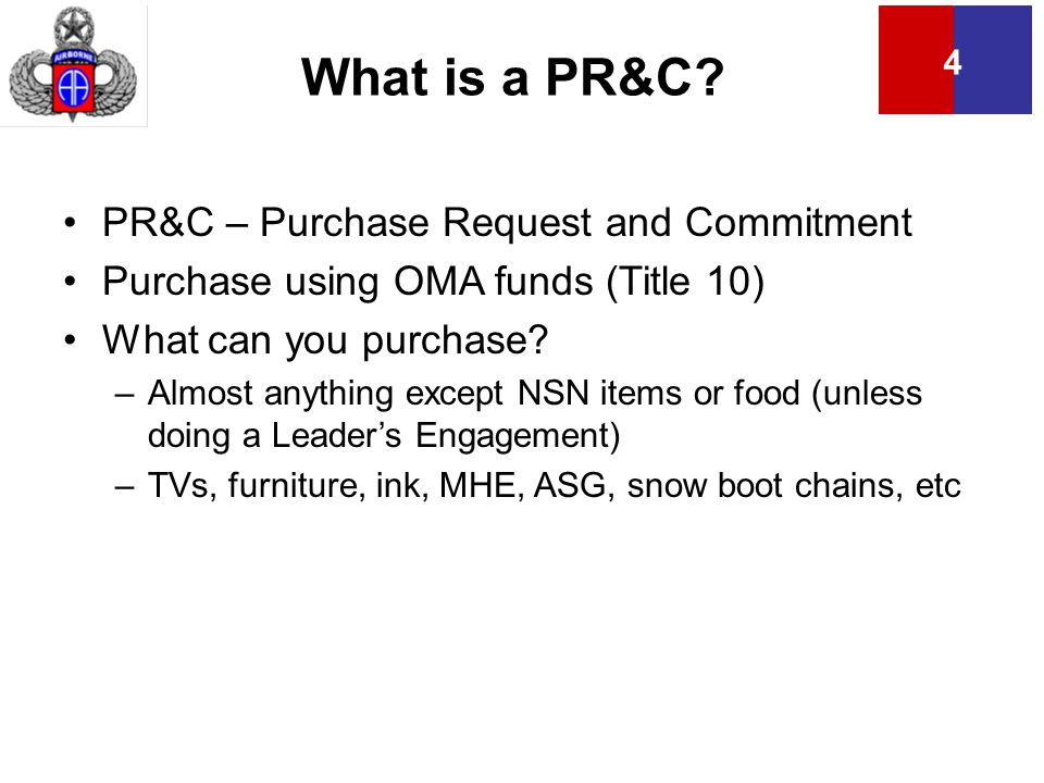 4 What is a PR&C? PR&C – Purchase Request and Commitment Purchase using OMA funds (Title 10) What can you purchase? –Almost anything except NSN items