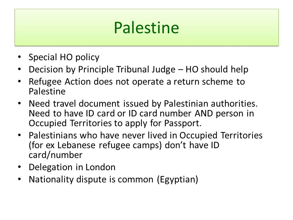 Palestine Special HO policy Decision by Principle Tribunal Judge – HO should help Refugee Action does not operate a return scheme to Palestine Need travel document issued by Palestinian authorities.