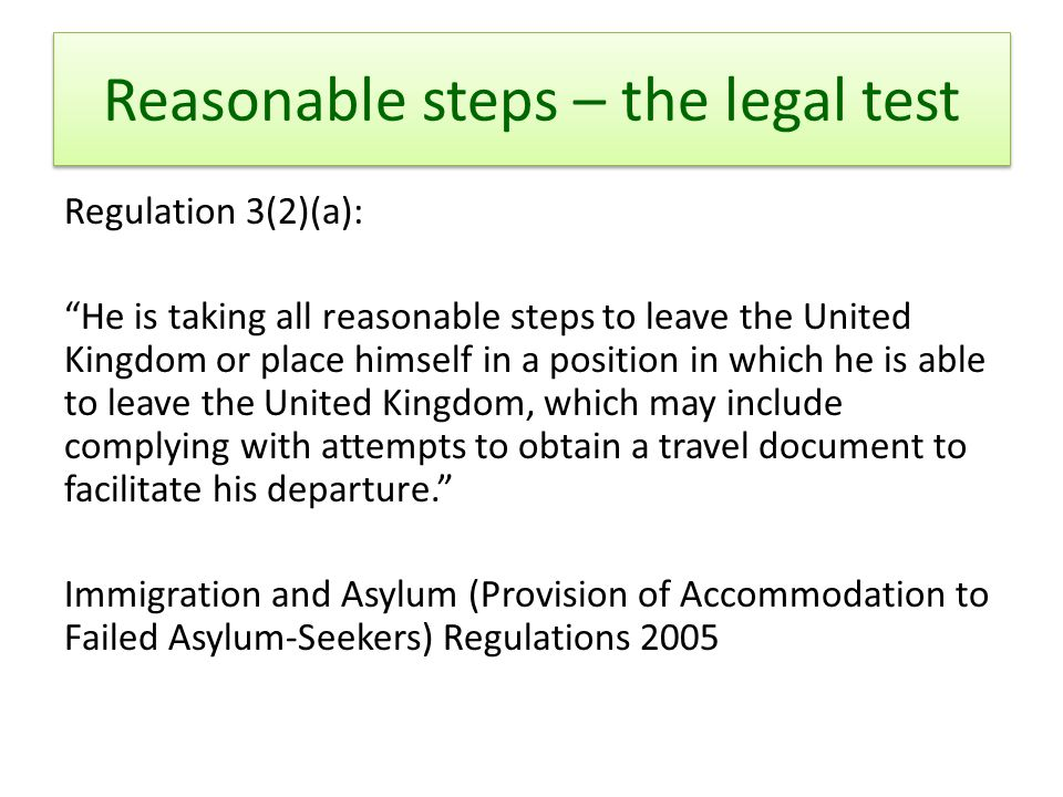 Reasonable steps – the legal test Regulation 3(2)(a): He is taking all reasonable steps to leave the United Kingdom or place himself in a position in which he is able to leave the United Kingdom, which may include complying with attempts to obtain a travel document to facilitate his departure. Immigration and Asylum (Provision of Accommodation to Failed Asylum-Seekers) Regulations 2005