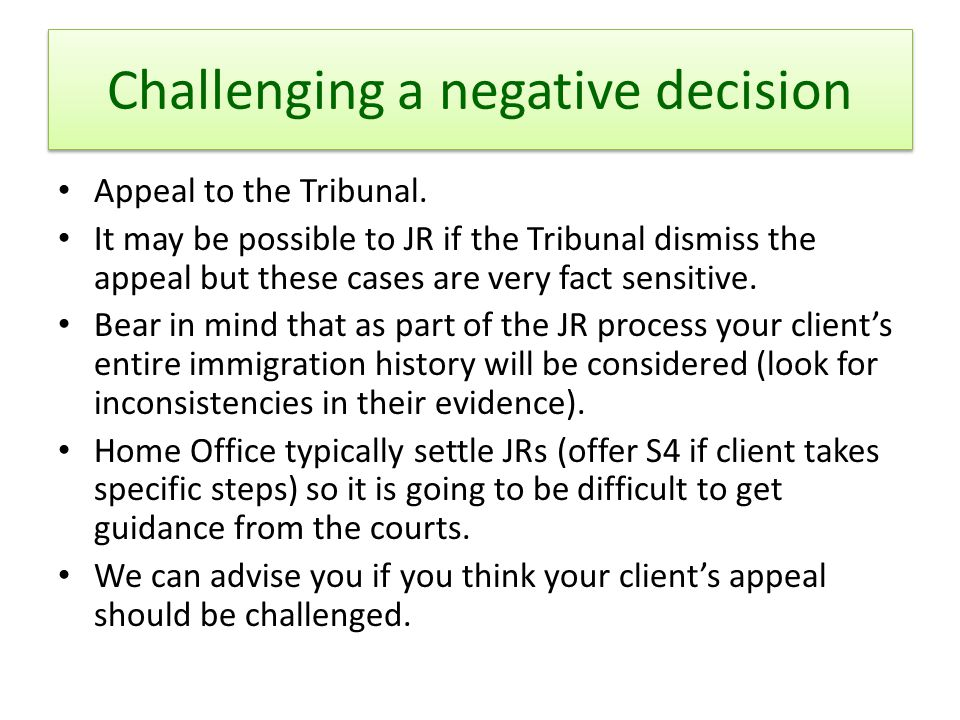 Challenging a negative decision Appeal to the Tribunal. It may be possible to JR if the Tribunal dismiss the appeal but these cases are very fact sens