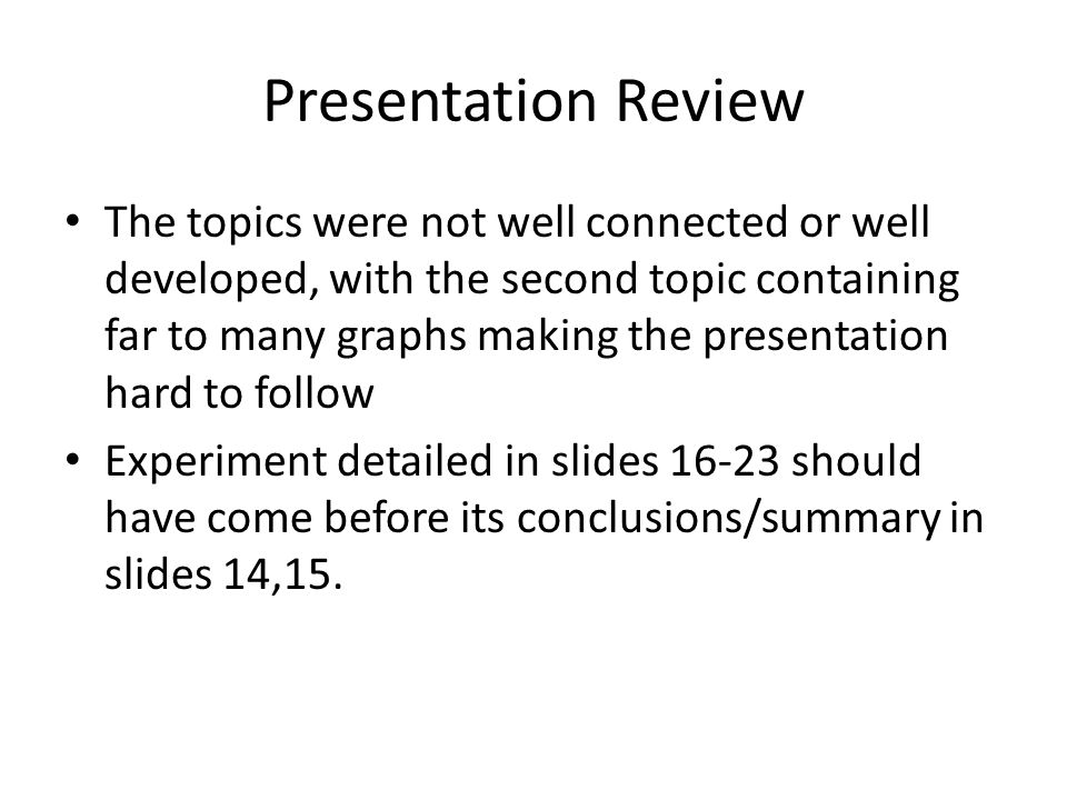Presentation Review The topics were not well connected or well developed, with the second topic containing far to many graphs making the presentation