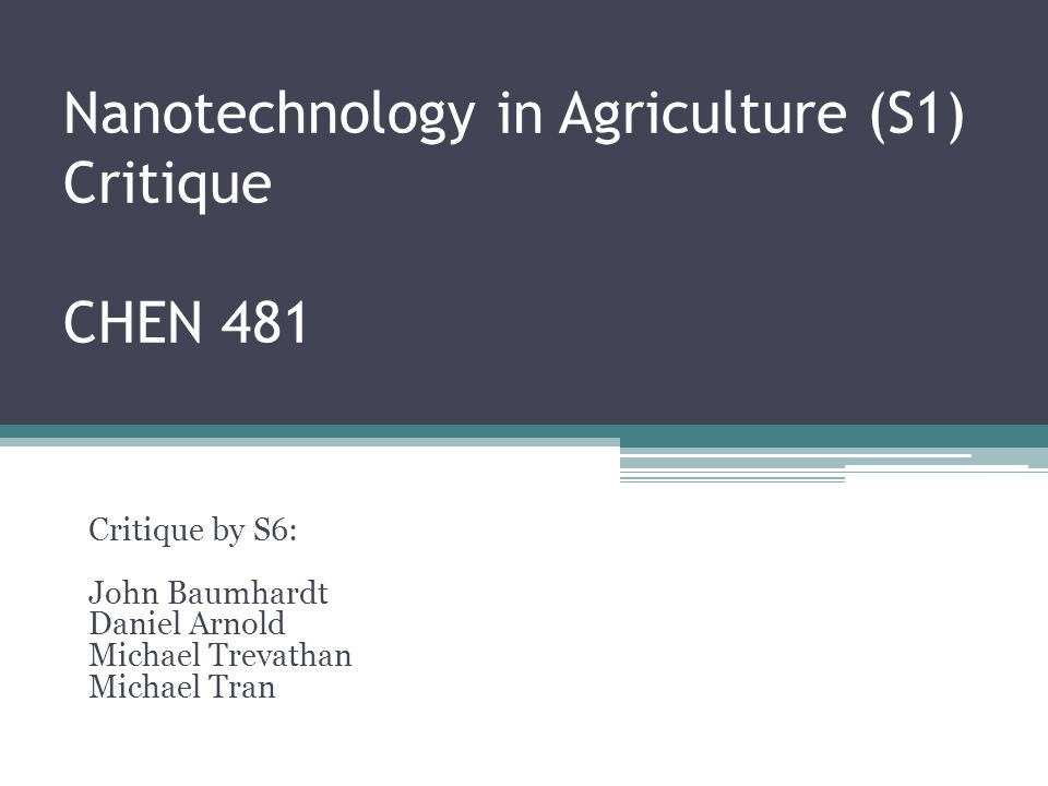 Nanotechnology in Agriculture (S1) Critique CHEN 481 Critique by S6: John Baumhardt Daniel Arnold Michael Trevathan Michael Tran