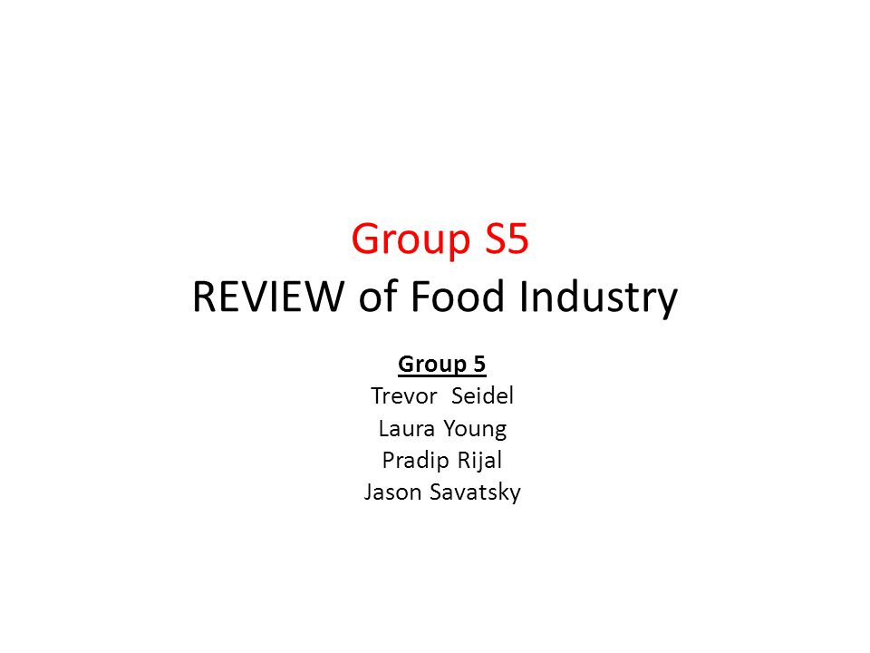 Group S5 REVIEW of Food Industry Group 5 Trevor Seidel Laura Young Pradip Rijal Jason Savatsky