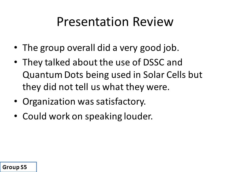Presentation Review The group overall did a very good job. They talked about the use of DSSC and Quantum Dots being used in Solar Cells but they did n