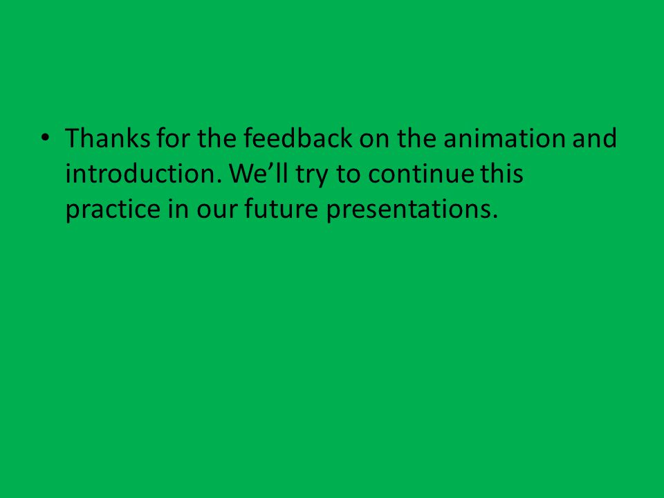 Thanks for the feedback on the animation and introduction. We'll try to continue this practice in our future presentations.