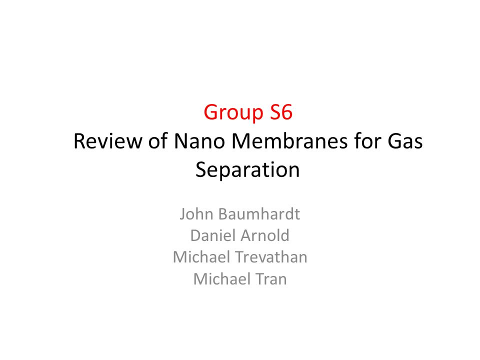 John Baumhardt Daniel Arnold Michael Trevathan Michael Tran Group S6 Review of Nano Membranes for Gas Separation