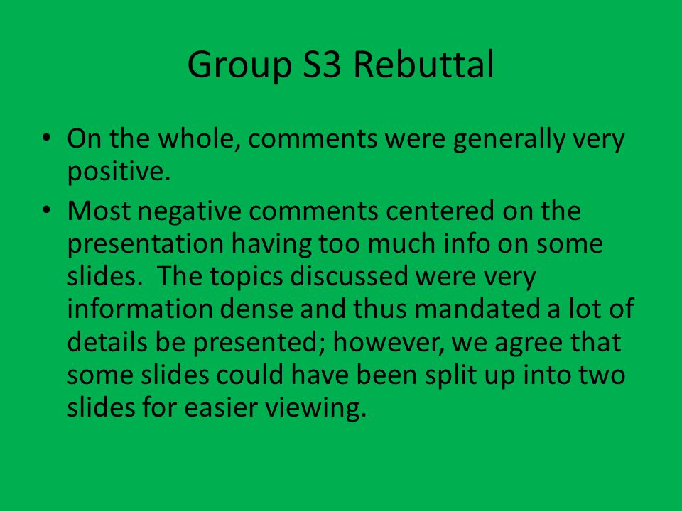 Group S3 Rebuttal On the whole, comments were generally very positive. Most negative comments centered on the presentation having too much info on som