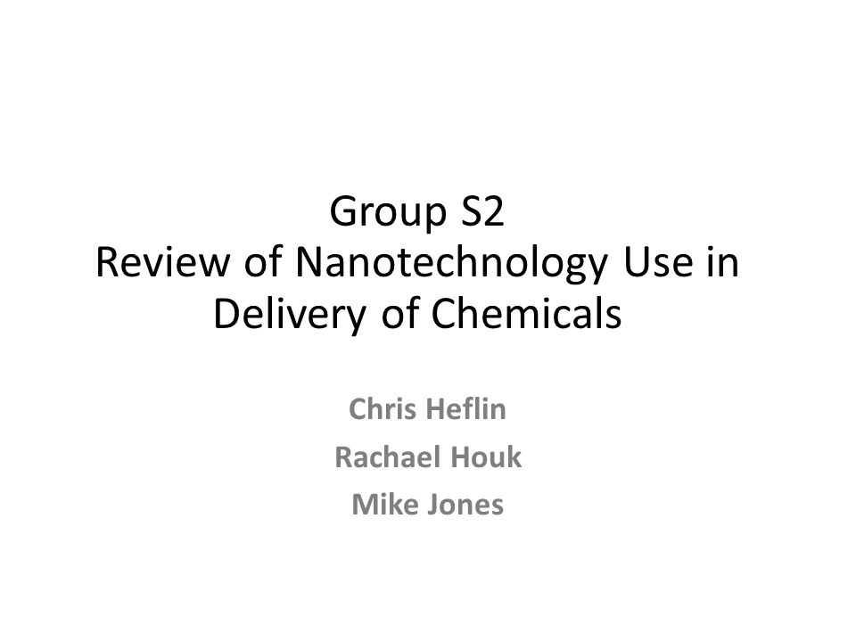 Group S2 Review of Nanotechnology Use in Delivery of Chemicals Chris Heflin Rachael Houk Mike Jones